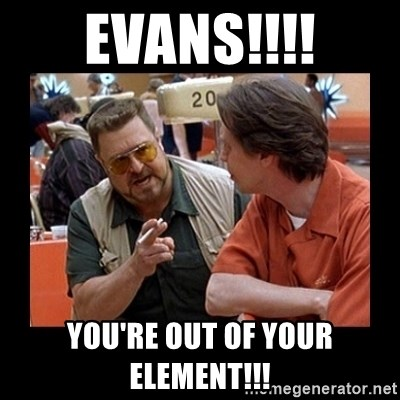 walter sobchak - Evans!!!! You're out of your elemEnt!!!