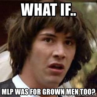 Conspiracy Keanu - What if.. MLP was for grown men too?