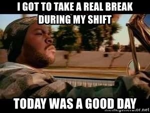 It was a good day - I got to take a real break during my shift today was a good day