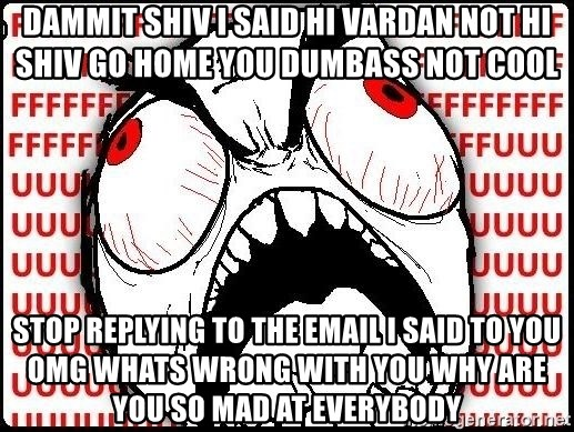 Rage Face - Dammit shiv I said hi Vardan not hi shiv go home you Dumbass not cool StoP replying to the email I said to you omg whats wrong with you why are you so mad at Everybody
