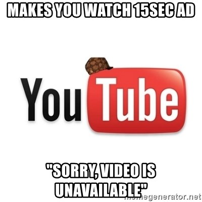 "Scumbag Youtube - Makes you watch 15sec ad ""Sorry, video is unavailable"""