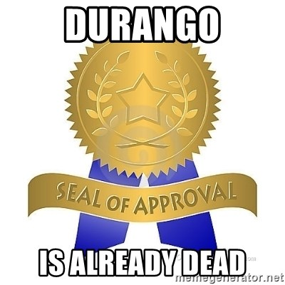 official seal of approval - dURANGO IS ALREADY DEAD