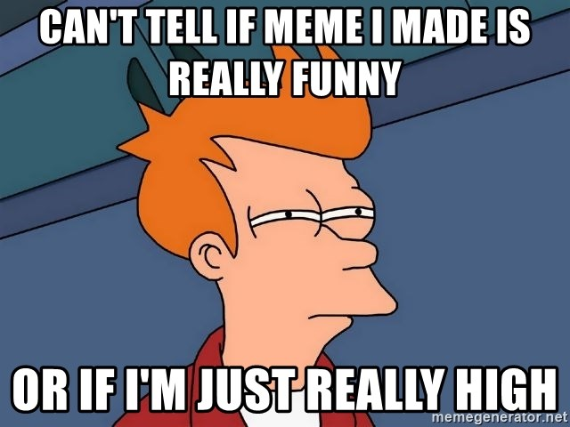 Futurama Fry - Can't tell if meme i made is really funny Or if i'm just really high