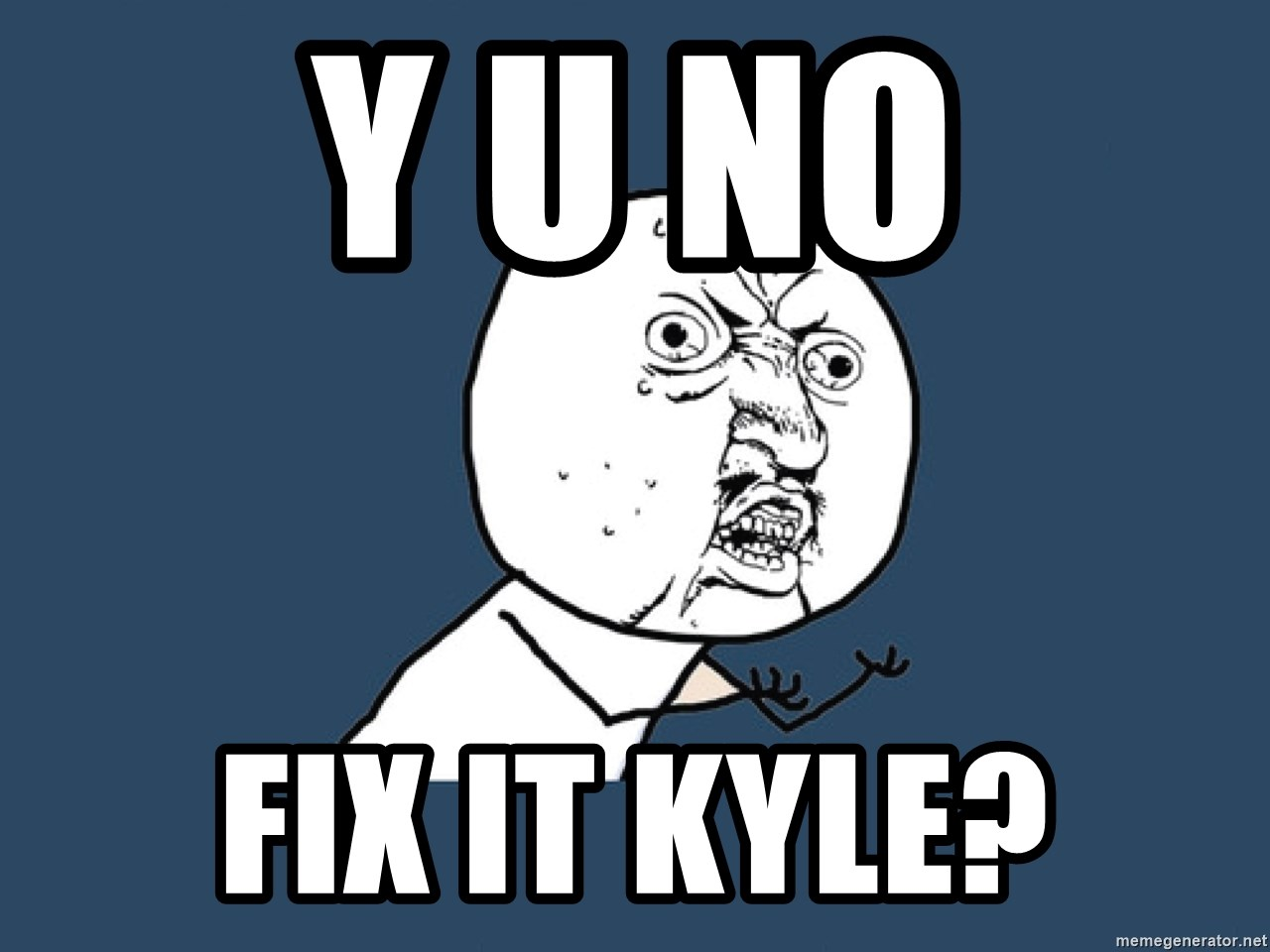 Y U No - Y U NO FIX IT KYLE?
