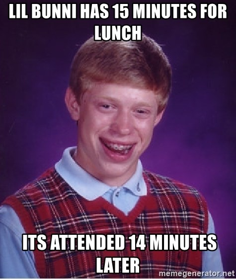 Bad Luck Brian - lil bunni has 15 minutes for lunch  ITS ATTENDED 14 MINUTES LATER