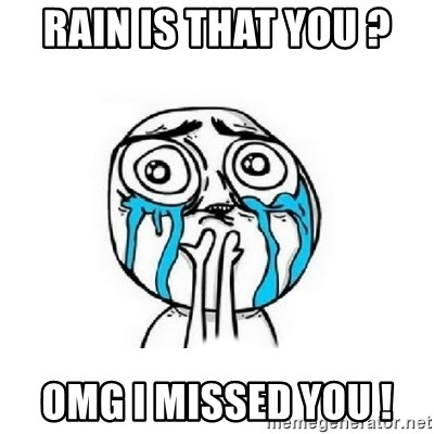 Crying face - RAIN IS THAT YOU ?  OMG I MISSED YOU !