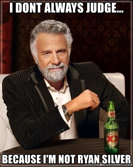 The Most Interesting Man In The World - i DONT ALWAYS JUDGE... BECAUSE I'M NOT RYAN SILVER