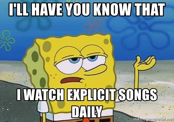 I'll have you know Spongebob - I'll Have you know that i watch explicit songs daily