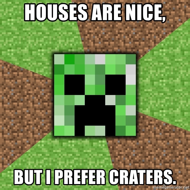 Minecraft Creeper - houses are nice, but i prefer craters.