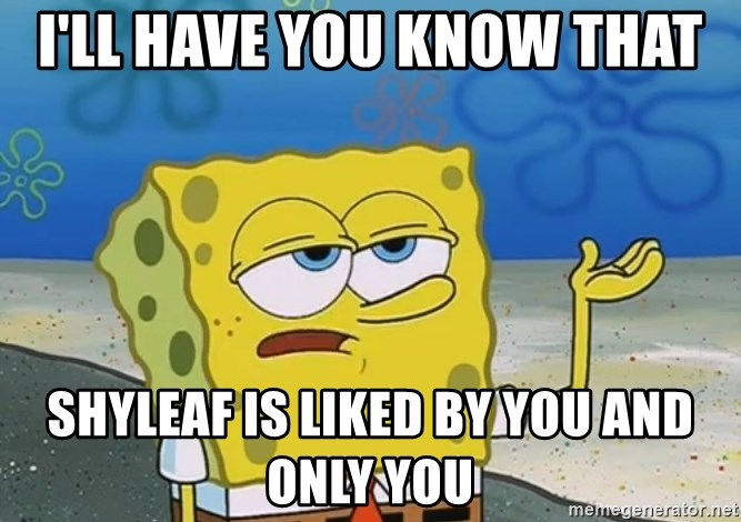 I'll have you know Spongebob - I'LL HAVE YOU KNOW THAT SHYLEAF IS LIKED BY YOU AND ONLY YOU