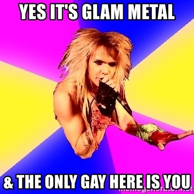 Glam Rocker - Yes it's glam metal & The only gay here is you