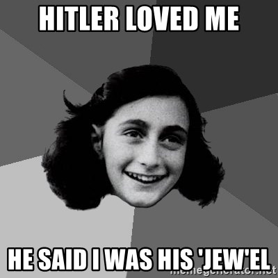 Anne Frank Lol - hITLER LOVED ME hE SAID i WAS HIS 'JEW'EL
