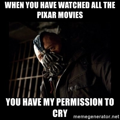 Bane Meme - When you have watched all the Pixar movies you have my permission to cry