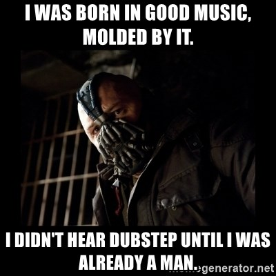 Bane Meme - I was born in good music, molded by it. i didn't hear dubstep until i was already a man.
