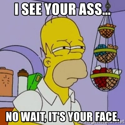 Simpsons' Homer - I SEE YOUR ASS... NO WAIT, IT'S YOUR FACE.