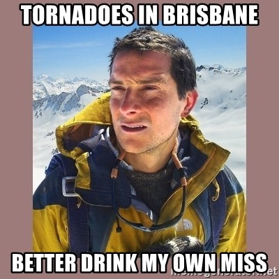 Bear Grylls Piss - tornadoes in Brisbane better drink my own miss