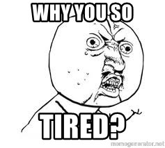 Y U SO - why you so tired?
