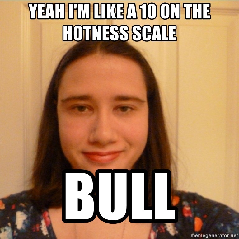 Scary b*tch. - YEAH I'M LIKE A 10 ON THE HOTNESS SCALE BULL