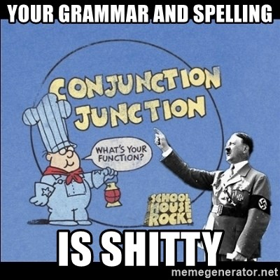 Grammar Nazi - your grammar and spelling is shitty