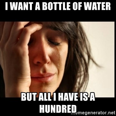 First World Problems - I want a bottle of water but all i have is a hundred