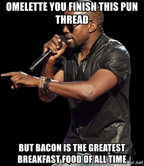 Kanye West - omelette you finish this pun thread but bacon is the greatest breakfast food of all time