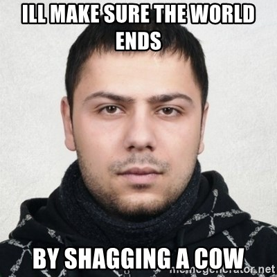Serious Guy Markiz - ILL MAKE SURE THE WORLD ENDS  BY SHAGGING A COW