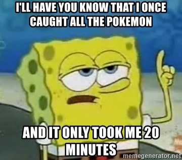 Tough Spongebob - I'll have you know that I once caught all the pokemon and it only took me 20 minutes