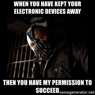 Bane Meme - when you have kept your electronic devices away then you have my permission to succeed