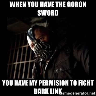 Bane Meme - when you have the goron sword you have my permision to fight dark link