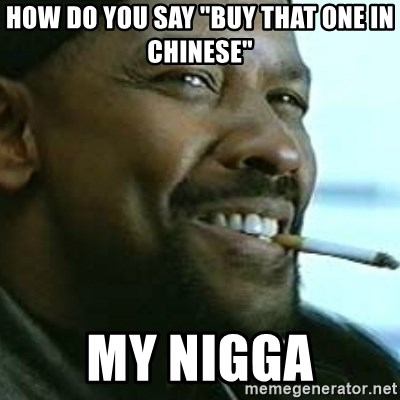 "My Nigga Denzel - How do you say ""buy that one in chinese"" My nigga"