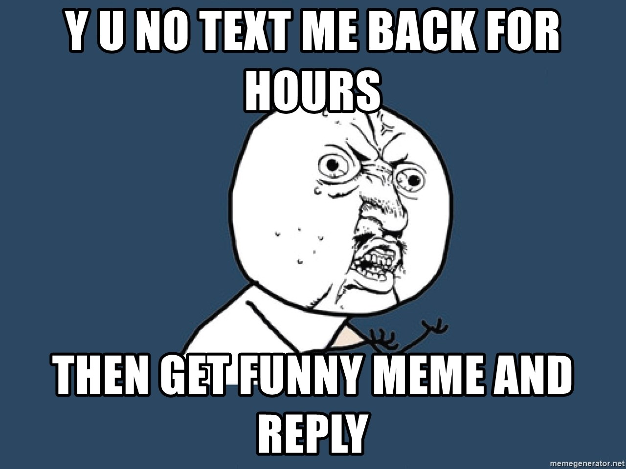 Y U No - Y u no text me back for hours Then get funny meme And reply