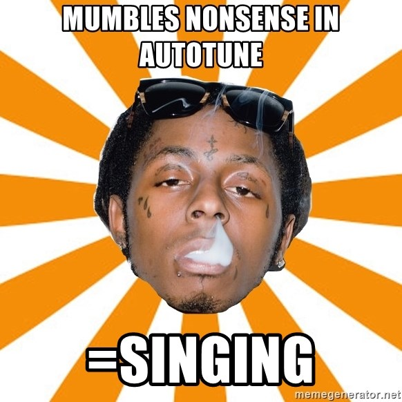 Lil Wayne Meme - MUMBLES NONSENSE IN AUTOTUNE =SINGING