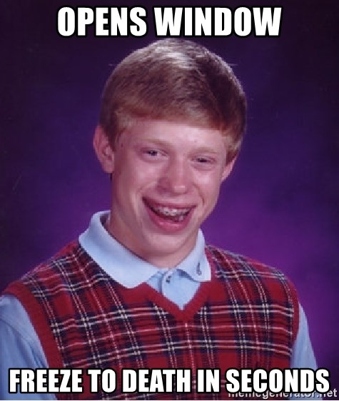 Bad Luck Brian - opens window freeze to death in seconds