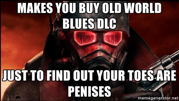 Fallout  - makes you buy old world blues dlc just to find out your toes are penises