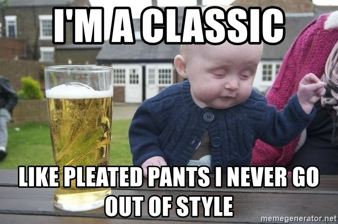 33988356 i'm a classic like pleated pants i never go out of style drunk
