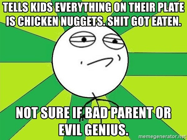Challenge Accepted 2 - Tells kids everything on their plate is chicken nuggets. SHIT GOT EATEN. NOT SURE IF BAD PARENT OR  EVIL GENIUS.