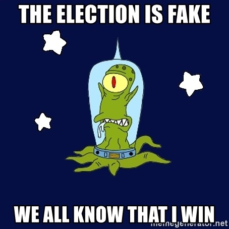 Stupid alien - THE ELECTION IS FAKE WE ALL KNOW THAT I WIN