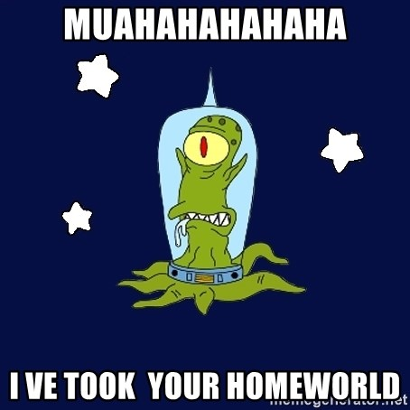 Stupid alien - MUAHAHAHAHAHA I ve took  your homeworld