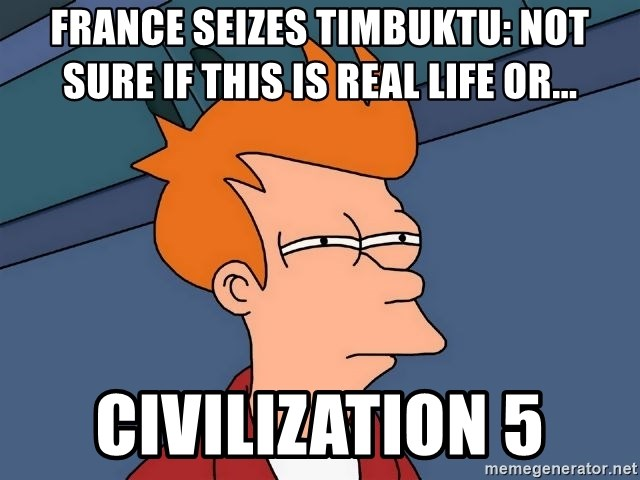 Futurama Fry - France Seizes timbuktu: NOT SURE IF THIS IS REAL LIFE or... Civilization 5