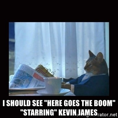 "i should buy a boat cat -  I SHOULD SEE ""HERE GOES THE BOOM"" ""STARRING"" KEVIN JAMES"