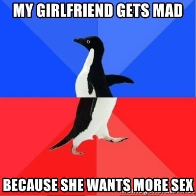 Socially Awkward to Awesome Penguin - My girlfriend gets mad because she wants more sex