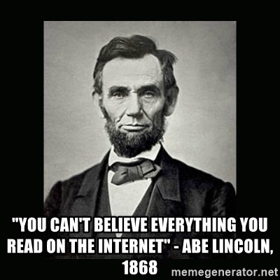 """Abe Lincoln - """"You can't believe everything you read on the internet"""" - Abe Lincoln, 1868"""