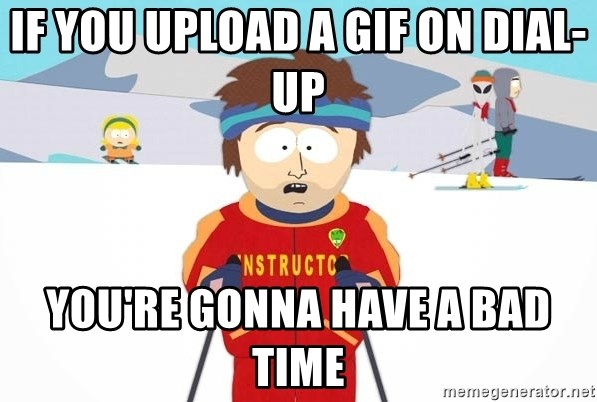 You're gonna have a bad time - If you upload a gif on dial-up you're gonna have a bad time