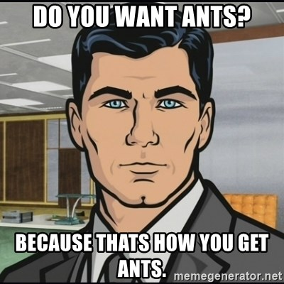 Archer - do you want ants? because thats how you get ants.
