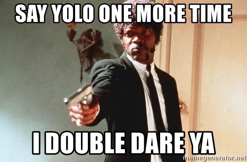 I double dare you - SAY YOLO ONE MORE TIME I DOUBLE DARE YA
