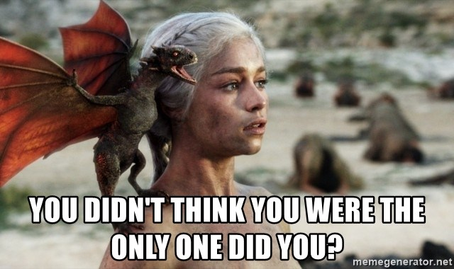 Mother of Dragons -  yOU DIDN'T THINK YOU WERE THE ONLY ONE DID YOU?