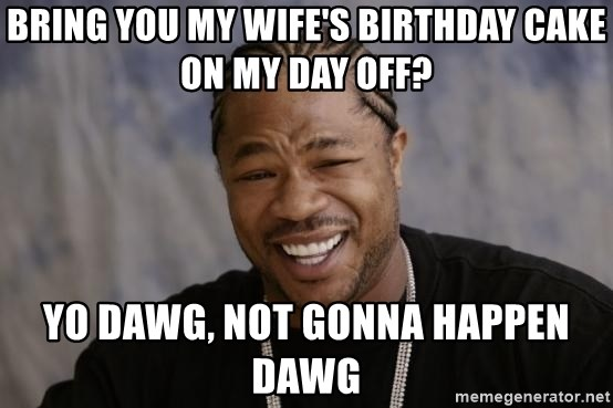 xzibit-yo-dawg - bring you my wife's birthday cake on my day off? YO DAWG, NOT GONNA HAPPEN DAWG
