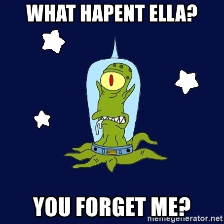 Stupid alien - WHAT HAPENT ELLA? YOU FORGET ME?