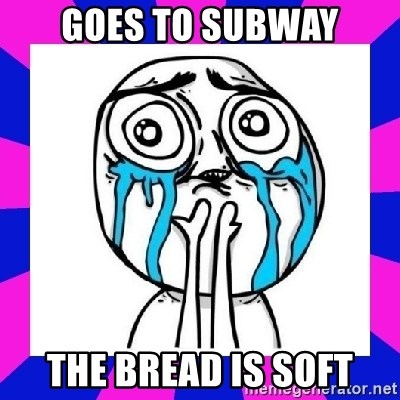 tears of joy dude - goes to subway the bread is soft