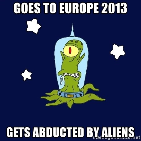 Stupid alien - goes to europe 2013 gets abducted by aliens